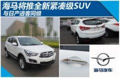 海马将推全新紧凑级SUV 与日产逍客同级
