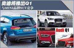 奥迪将推出Q1 与MINI品牌SUV竞争